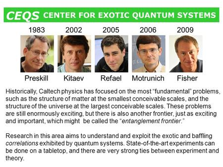 CENTER FOR EXOTIC QUANTUM SYSTEMS CEQS Preskill 1983 Kitaev 2002 Refael 2005 Motrunich 2006 Fisher 2009 Historically, Caltech physics has focused on the.