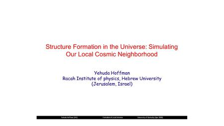 Structure Formation in the Universe: Simulating Our Local Cosmic Neighborhood Yehuda Hoffman (HU) Formation of Local Universe University of kentucky (Apr.