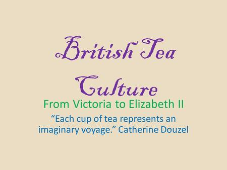 "British Tea Culture From Victoria to Elizabeth II ""Each cup of tea represents an imaginary voyage."" Catherine Douzel."
