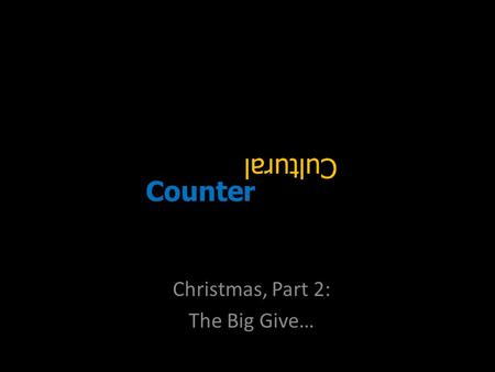 Counter Christmas, Part 2: The Big Give…. Please… Take the gift!