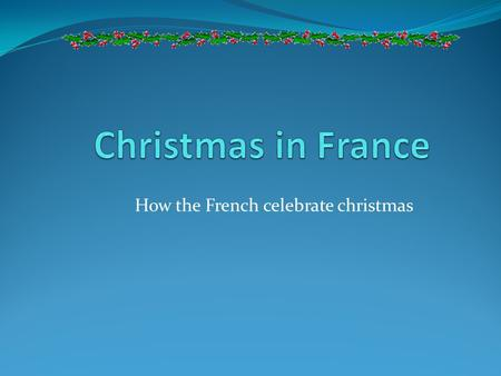 How the French celebrate christmas. Merry Christmas and a Happy New Year! Joyeux Noël! Bonne Année! The celebration of Christmas in France varies by region.