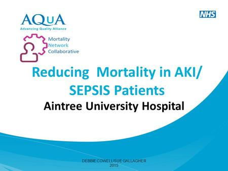 Reducing Mortality in AKI/ SEPSIS Patients Aintree University Hospital DEBBIE COWELL/SUE GALLAGHER 2015.