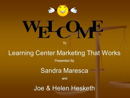 To Learning Center Marketing That Works Presented By Sandra Maresca and Joe & Helen Hesketh.
