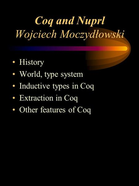 Coq and Nuprl Wojciech Moczydłowski History World, type system Inductive types in Coq Extraction in Coq Other features of Coq.