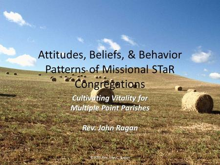 Attitudes, Beliefs, & Behavior Patterns of Missional STaR Congregations Cultivating Vitality for Multiple Point Parishes Rev. John Ragan ©2010 Rev. John.