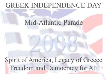2008 GREEK INDEPENDENCE DAY Mid-Atlantic Parade Spirit of America, Legacy of Greece Freedom and Democracy for All.