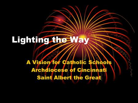 Lighting the Way A Vision for Catholic Schools Archdiocese of Cincinnati Saint Albert the Great.