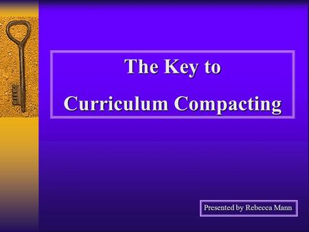 The Key to Curriculum Compacting Presented by Rebecca Mann.