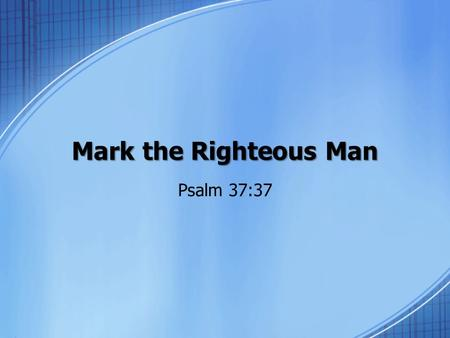 Mark the Righteous Man Psalm 37:37. Background Psalm 37 (acrostic) discusses the security of the righteous and the insecurity of the wicked The wicked.