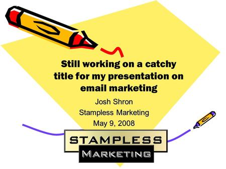 Josh Shron Stampless Marketing May 9, 2008 Still working on a catchy title for my presentation on email marketing.