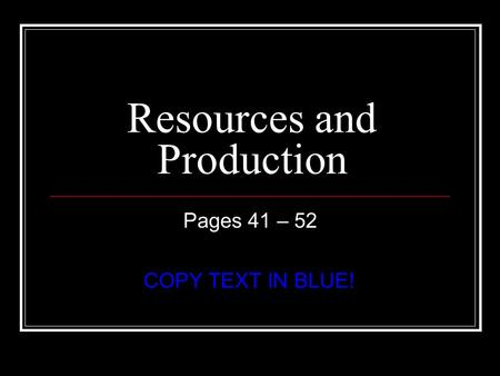 Resources and Production Pages 41 – 52 COPY TEXT IN BLUE!