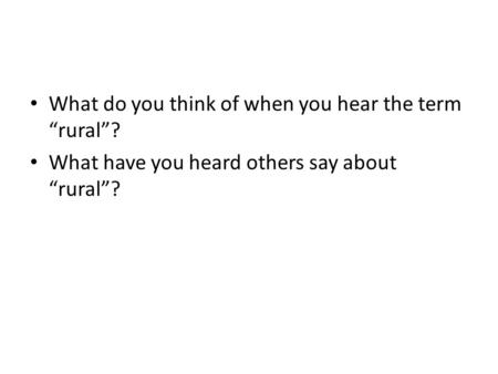 "What do you think of when you hear the term ""rural""? What have you heard others say about ""rural""?"