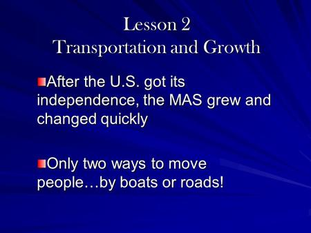 Lesson 2 Transportation and Growth After the U.S. got its independence, the MAS grew and changed quickly Only two ways to move people…by boats or roads!