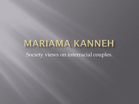 Society views on interracial couples..  Summaries of Journals  Charts and tables  Book summary  Work cited.