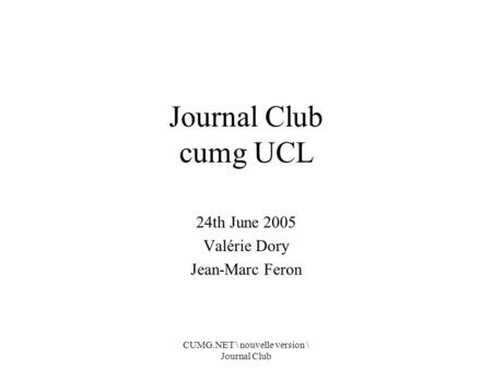 CUMG.NET \ nouvelle version \ Journal Club Journal Club cumg UCL 24th June 2005 Valérie Dory Jean-Marc Feron.
