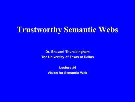 Trustworthy Semantic Webs Dr. Bhavani Thuraisingham The University of Texas at Dallas Lecture #4 Vision for Semantic Web.