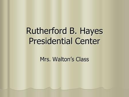 Rutherford B. Hayes Presidential Center Mrs. Walton's Class.