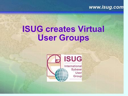 Www.isug.com ISUG creates Virtual User Groups. Agenda ISUG's Mission Virtual User Group IMPACT SIG EDI Tools SIG For more information.