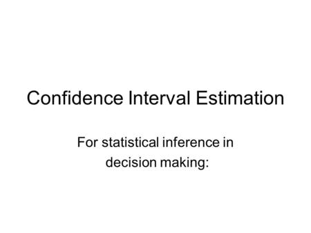 Confidence Interval Estimation For statistical inference in decision making:
