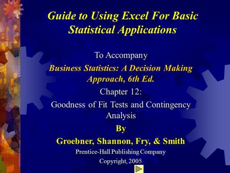Guide to Using Excel For Basic Statistical Applications To Accompany Business Statistics: A Decision Making Approach, 6th Ed. Chapter 12: Goodness of Fit.