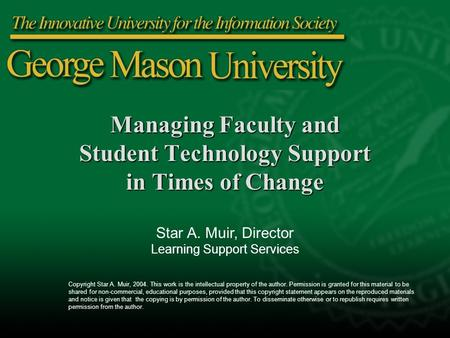 Managing Faculty and Student Technology Support in Times of Change Star A. Muir, Director Learning Support Services Copyright Star A. Muir, 2004. This.