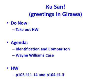 Ku San! (greetings in Girawa) Do Now: – Take out HW Agenda: – Identification and Comparison – Wayne Williams Case HW – p103 #11-14 and p104 #1-3.