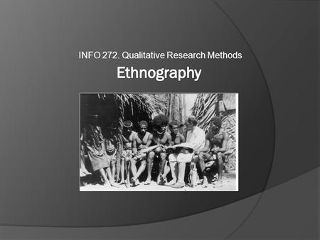 INFO 272. Qualitative Research Methods. Introduction  Participant-observation ≠ Ethnography  Classic Ethnographic Practice  Challenges to the Classic.