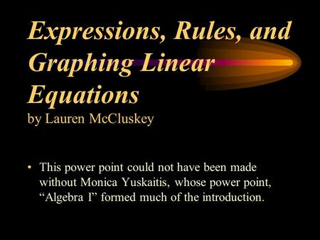 Expressions, Rules, and Graphing Linear Equations by Lauren McCluskey This power point could not have been made without Monica Yuskaitis, whose power point,