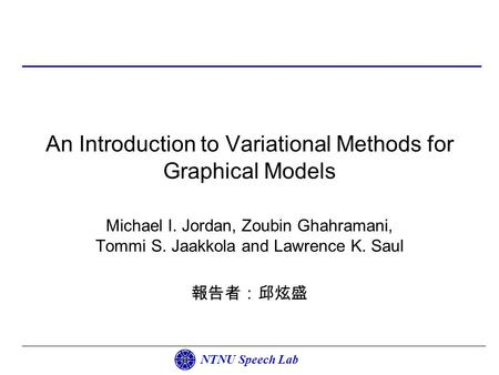 NTNU Speech Lab An Introduction to Variational Methods for Graphical Models Michael I. Jordan, Zoubin Ghahramani, Tommi S. Jaakkola and Lawrence K. Saul.