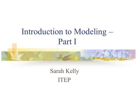 Introduction to Modeling – Part I Sarah Kelly ITEP.