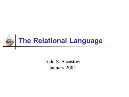 IST 210 The Relational Language Todd S. Bacastow January 2004.