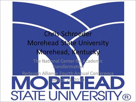 Chris Schroeder Morehead State University Morehead, Kentucky The National Center for Academic Transformation Redesign Alliance Fourth Annual Conference.