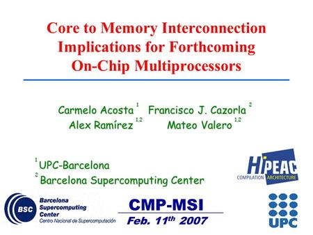 CMP-MSI Feb. 11 th 2007 Core to Memory Interconnection Implications for Forthcoming On-Chip Multiprocessors Carmelo Acosta 1 Francisco J. Cazorla 2 Alex.