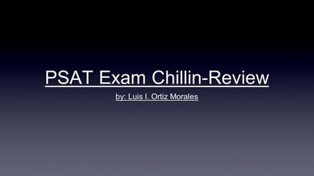 PSAT Exam Chillin-Review by: Luis I. Ortiz Morales.