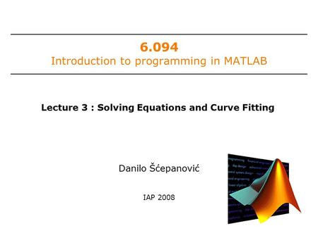 6.094 Introduction to programming in MATLAB Danilo Šćepanović IAP 2008 Lecture 3 : Solving Equations and Curve Fitting.