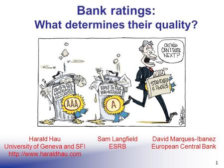 Bank ratings: What determines their quality? 1 Harald Hau University of Geneva and SFI  Sam Langfield ESRB David Marques-Ibanez.