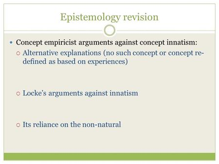 Epistemology revision Concept empiricist arguments against concept innatism:  Alternative explanations (no such concept or concept re- defined as based.