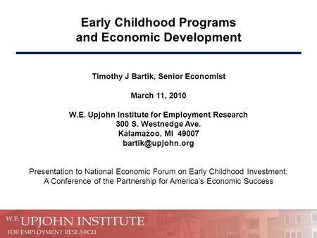 Early Childhood Programs and Economic Development Timothy J Bartik, Senior Economist March 11, 2010 W.E. Upjohn Institute for Employment Research 300 S.
