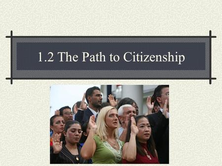1.2 The Path to Citizenship. 1. Citizenship – by birth - by naturalization process.