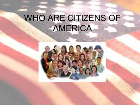WHO ARE CITIZENS OF AMERICA. WHO ARE CITIZENS? CITIZEN BY BIRTH –BORN TO AMERICAN PARENTS ANYWHERE –BORN IN AMERICA OR ON AMERICAN SOIL –COULD HAVE DUAL.