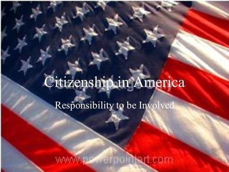 Citizenship in America Responsibility to be Involved.
