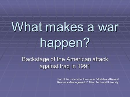 "What makes a war happen? Backstage of the American attack against Iraq in 1991 Part of the material for the course ""Models and Natural Resources Management."