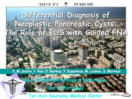1 Differential Diagnosis of Neoplastic Pancreatic Cysts: The Role of EUS with Guided FNA E.M.Santo,Y.Ron,O.Barkay,Y.Kopelman,M.Leshno,S.Marmor Dep. of.