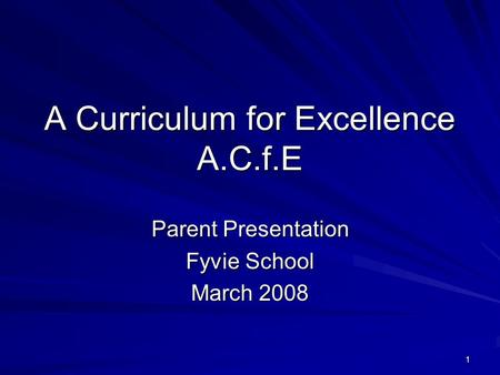 1 A Curriculum for Excellence A.C.f.E Parent Presentation Fyvie School March 2008.