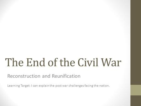 The End of the Civil War Reconstruction and Reunification Learning Target: I can explain the post war challenges facing the nation.