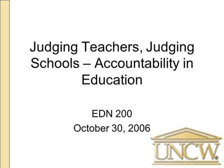 Judging Teachers, Judging Schools – Accountability in Education EDN 200 October 30, 2006.