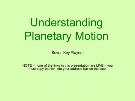 Understanding Planetary Motion Seven Key Players NOTE – none of the links in this presentation are LIVE – you must copy the link into your address-bar.