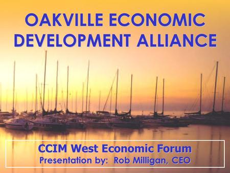 OAKVILLE ECONOMIC DEVELOPMENT ALLIANCE CCIM West Economic Forum Presentation by: Rob Milligan, CEO.