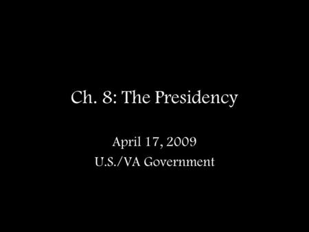 Ch. 8: The Presidency April 17, 2009 U.S./VA Government.
