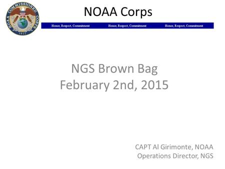 Honor, Respect, Commitment NOAA Corps NGS Brown Bag February 2nd, 2015 CAPT Al Girimonte, NOAA Operations Director, NGS.